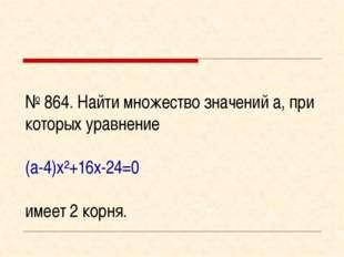 № 864. Найти множество значений а, при которых уравнение (а-4)х²+16х-24=0 име