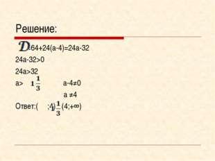 Решение: =64+24(а-4)=24а-32 24а-32>0 24а>32 а> а-4≠0  а ≠4 Ответ:( ;4)Ս(4