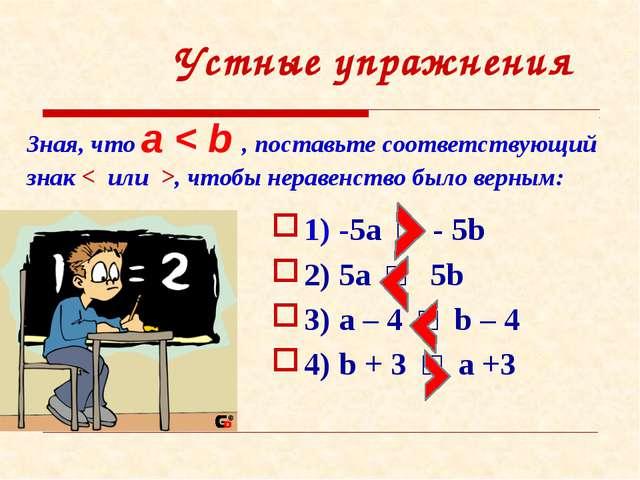 Устные упражнения Зная, что a < b , поставьте соответствующий знак < или >, ч...