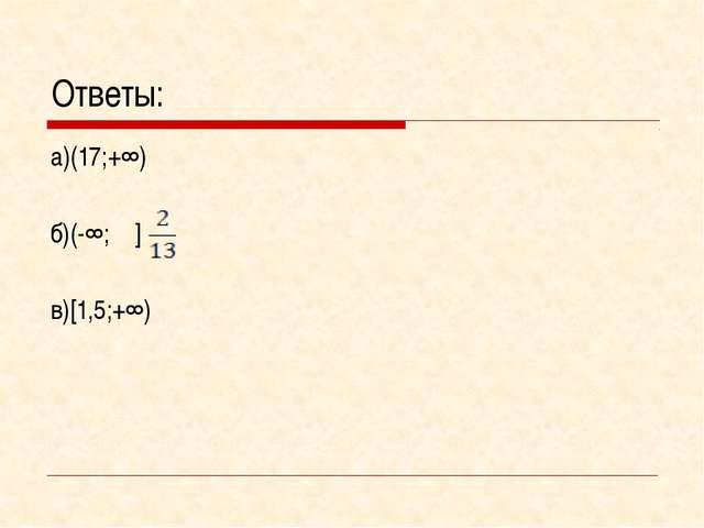 Ответы: а)(17;+∞) б)(-∞; ] в)[1,5;+∞)
