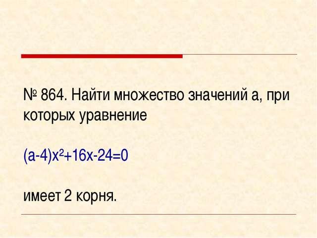 № 864. Найти множество значений а, при которых уравнение (а-4)х²+16х-24=0 име...