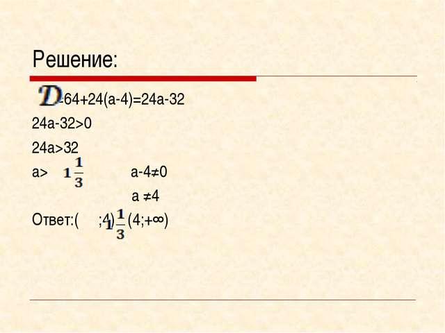 Решение: =64+24(а-4)=24а-32 24а-32>0 24а>32 а> а-4≠0  а ≠4 Ответ:( ;4)Ս(4...