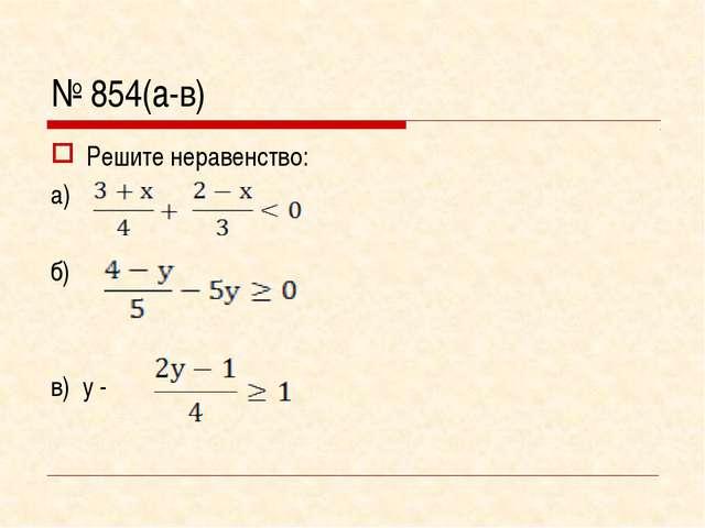 № 854(а-в) Решите неравенство: а) б) в) у -