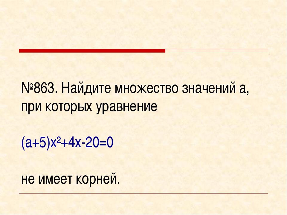 №863. Найдите множество значений а, при которых уравнение (а+5)х²+4х-20=0 не...