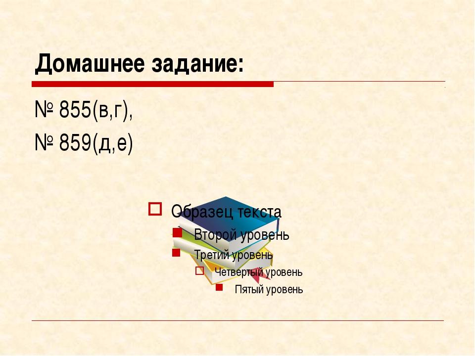 Домашнее задание: № 855(в,г), № 859(д,е)