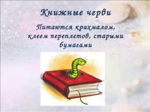 Книжные черви Питаются крахмалом, клеем переплетов, старыми бумагами