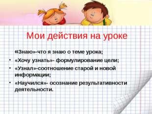 Мои действия на уроке «Знаю»-что я знаю о теме урока; «Хочу узнать»- формулир
