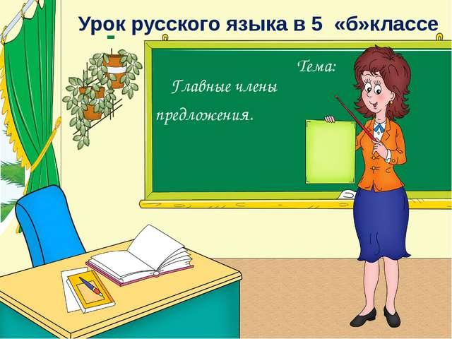 Урок русского языка в 5 «б»классе Тема: Главные члены предложения.