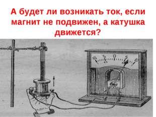 А будет ли возникать ток, если магнит не подвижен, а катушка движется?
