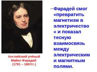 Английский учёный Майкл Фарадей (1791 – 1867гг.) Фарадей смог «превратить маг
