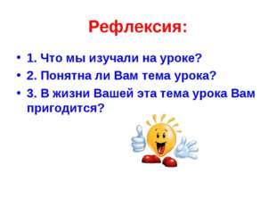 Рефлексия: 1. Что мы изучали на уроке? 2. Понятна ли Вам тема урока? 3. В жиз