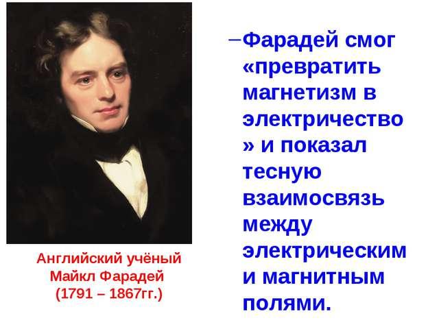 Английский учёный Майкл Фарадей (1791 – 1867гг.) Фарадей смог «превратить маг...