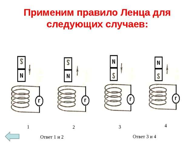 Применим правило Ленца для следующих случаев: 1 2 3 4 Ответ 1 и 2 Ответ 3 и 4