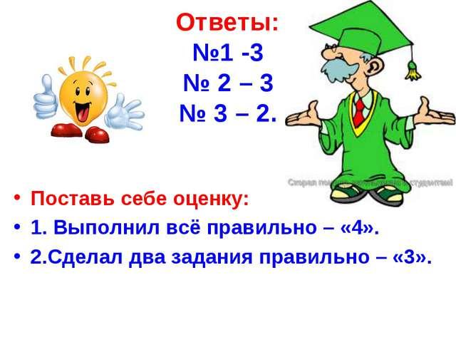 Ответы: №1 -3 № 2 – 3 № 3 – 2. Поставь себе оценку: 1. Выполнил всё правильно...