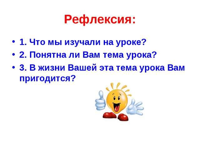 Рефлексия: 1. Что мы изучали на уроке? 2. Понятна ли Вам тема урока? 3. В жиз...