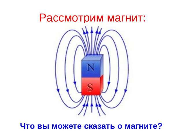 Рассмотрим магнит: Что вы можете сказать о магните?