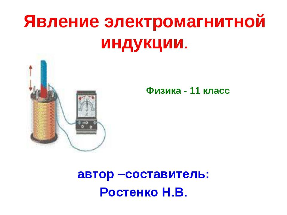Явление электромагнитной индукции. автор –составитель: Ростенко Н.В. Физика -...