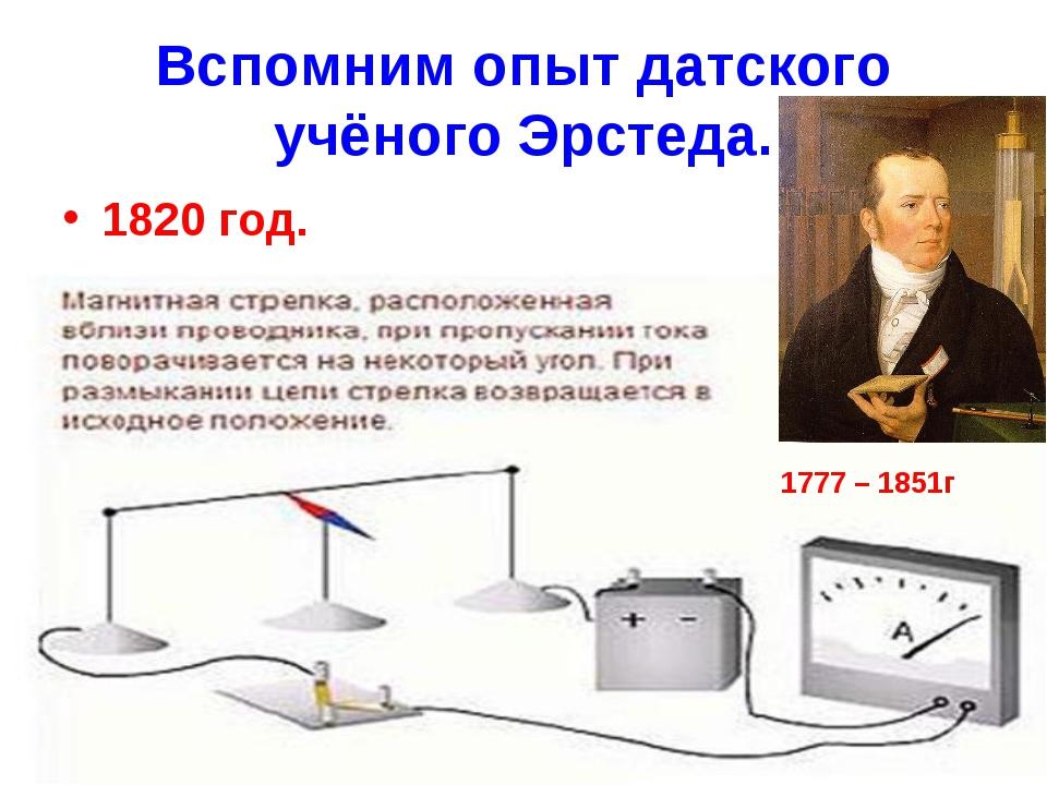 Вспомним опыт датского учёного Эрстеда. 1820 год. 1777 – 1851г