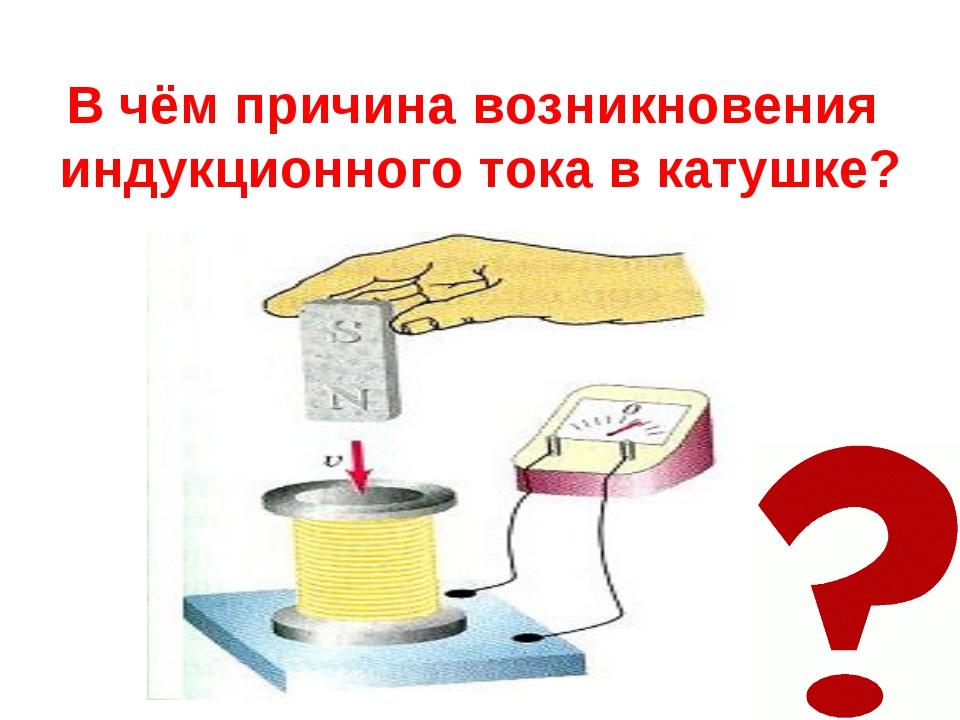 В чём причина возникновения индукционного тока в катушке?