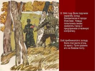 В 1944 году Вале поручили охранять склад боеприпасов в городе Изяславе. Немцы