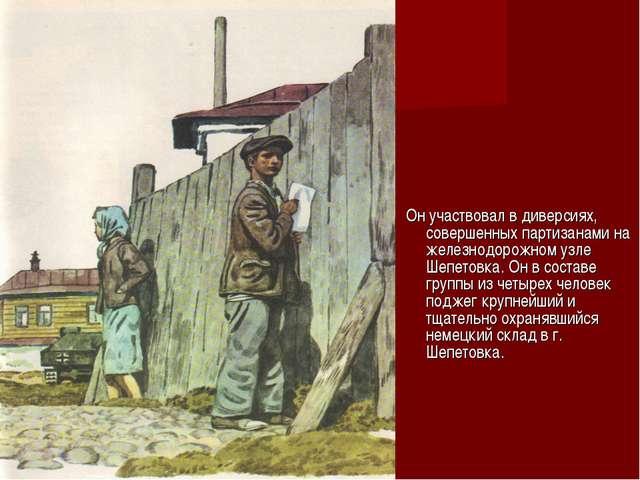 Он участвовал в диверсиях, совершенных партизанами на железнодорожном узле Ш...