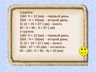 1группа: 60: 5 = 12 (км) – первый день. 60 : 4 = 15(км) - второй день. 12 + 1