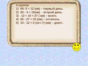 3 группа: 60: 5 = 12 (км) – первый день. 60 : 4 = 15(км) - второй день. 12 +