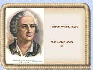 М.В.Ломоносов затем учить надо