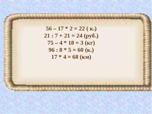 56 – 17 * 2 = 22 ( к.) 21 : 7 + 21 = 24 (руб.) 75 – 4 * 18 = 3 (кг) 96 : 8 *