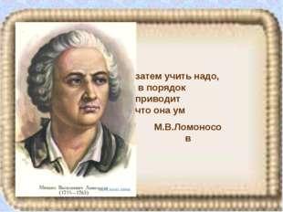 М.В.Ломоносов затем учить надо, в порядок приводит что она ум