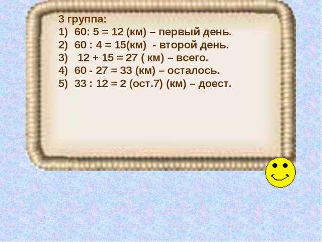 3 группа: 60: 5 = 12 (км) – первый день. 60 : 4 = 15(км) - второй день. 12 +...