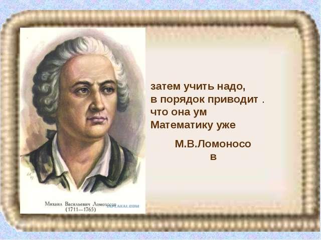 М.В.Ломоносов затем учить надо, в порядок приводит . что она ум Математику уже