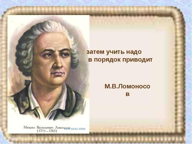 М.В.Ломоносов затем учить надо в порядок приводит