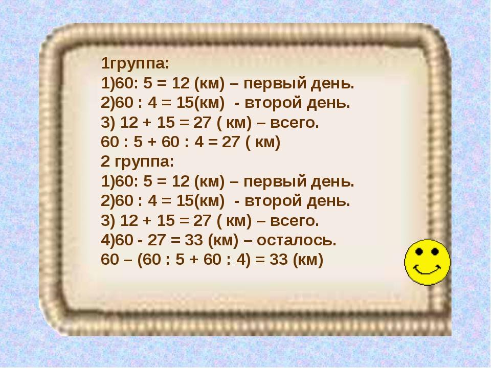 1группа: 60: 5 = 12 (км) – первый день. 60 : 4 = 15(км) - второй день. 12 + 1...
