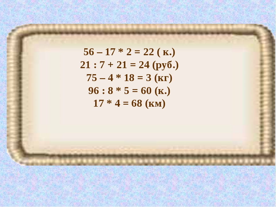 56 – 17 * 2 = 22 ( к.) 21 : 7 + 21 = 24 (руб.) 75 – 4 * 18 = 3 (кг) 96 : 8 *...