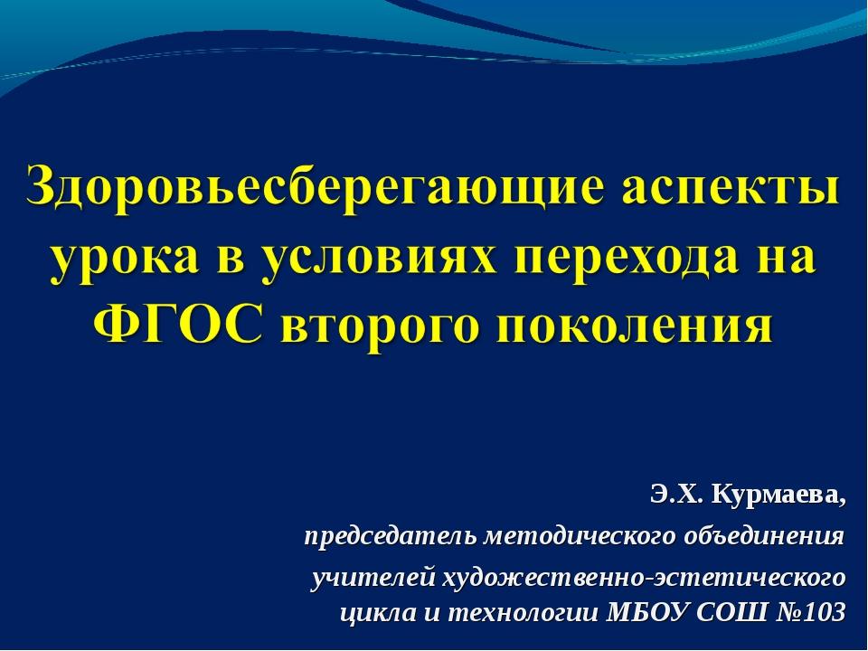 Э.Х. Курмаева, председатель методического объединения учителей художественно-...