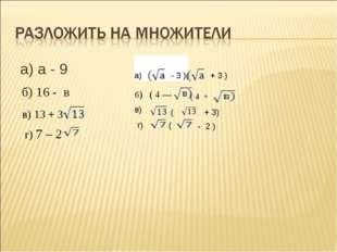 а) а - 9 б) 16 - в в) 13 + 3 г) 7 – 2 а) - 3 )( + 3 ) б) ( 4 --- ( 4 + в) ( +