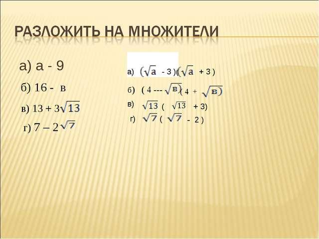а) а - 9 б) 16 - в в) 13 + 3 г) 7 – 2 а) - 3 )( + 3 ) б) ( 4 --- ( 4 + в) ( +...