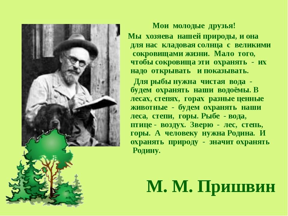 М. М. Пришвин Мои молодые друзья! Мы хозяева нашей природы, и она для нас кл...