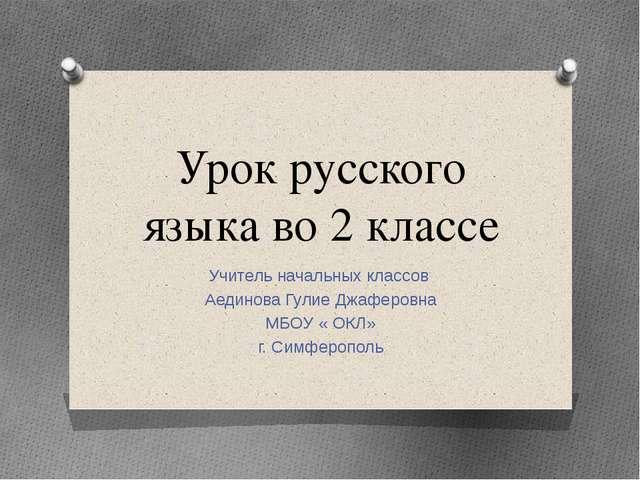 Урок русского языка во 2 классе Учитель начальных классов Аединова Гулие Джаф...