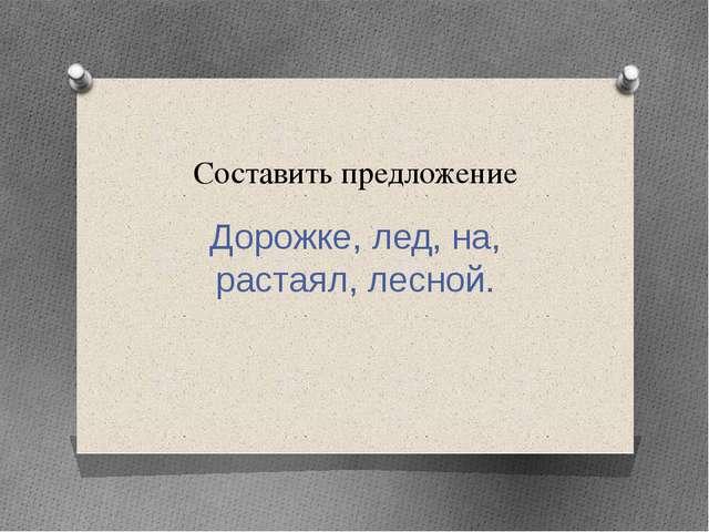 Составить предложение Дорожке, лед, на, растаял, лесной.