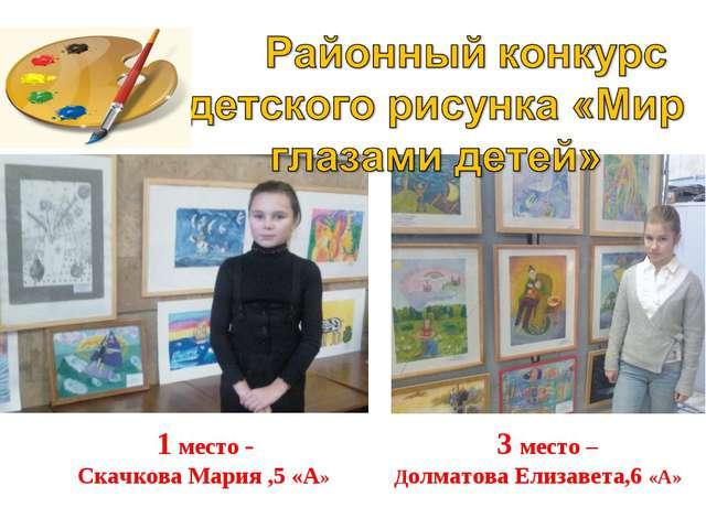 1 место - 3 место – Скачкова Мария ,5 «А» Долматова Елизавета,6 «А»