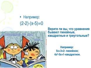 Например: (2-2)·(х-5)=0 Верите ли вы, что уравнения бывают линейные, квадратн