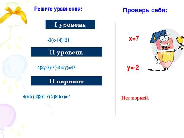 Решите уравнения: I уровень II вариант -3(х-14)=21 4(2у-7)-7(-3+5у)=47 4(5-х)...
