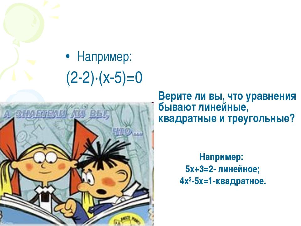 Например: (2-2)·(х-5)=0 Верите ли вы, что уравнения бывают линейные, квадратн...