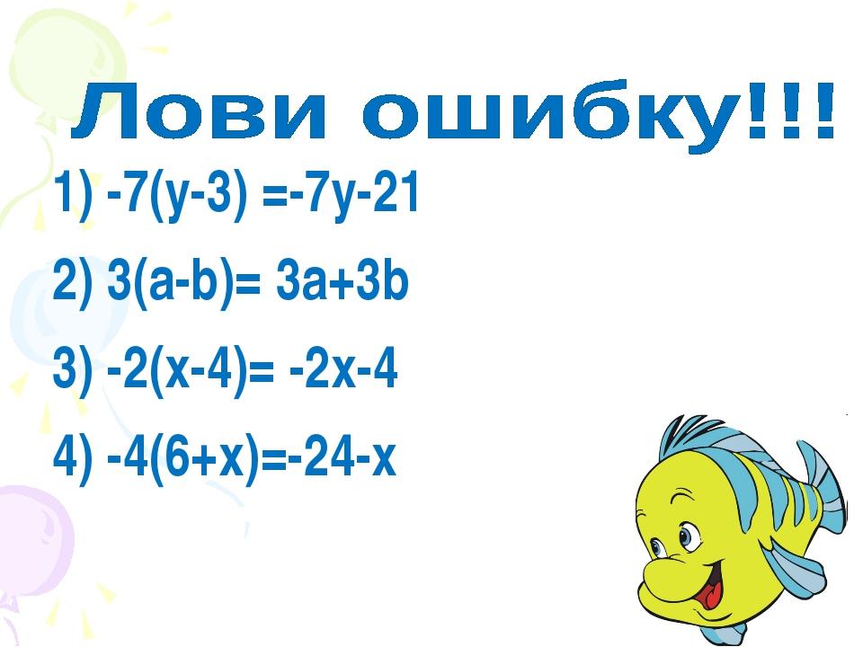 1) -7(у-3) =-7у-21 2) 3(а-b)= 3а+3b 3) -2(х-4)= -2х-4 4) -4(6+х)=-24-х