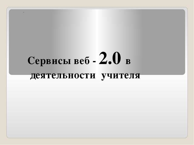 """Сервисы веб - 2.0 в деятельности учителя """""""