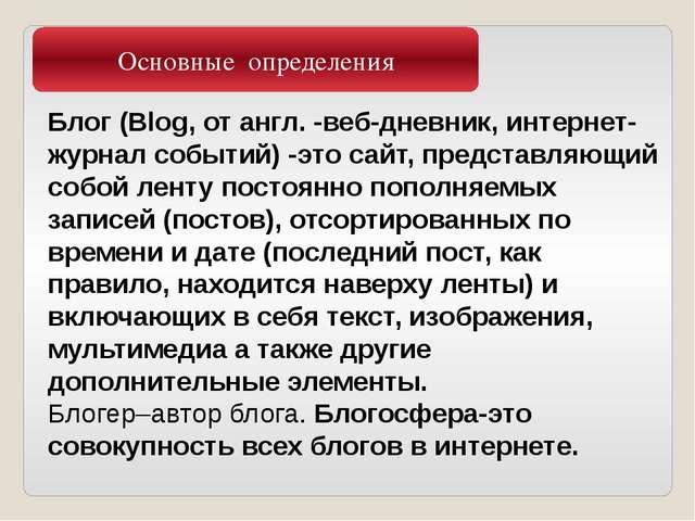 Основные определения Блог (Blog, от англ. -веб-дневник, интернет-журнал событ...