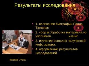 Результаты исследования 1. написание биографии Павла Танаева; 2. сбор и обраб