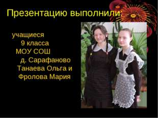 Презентацию выполнили: учащиеся 9 класса МОУ СОШ д. Сарафаново Танаева Ольга